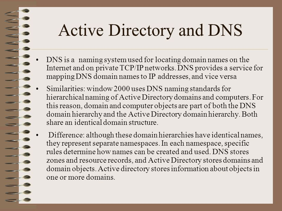 Active Directory and DNS DNS is a naming system used for locating domain names on the Internet and on private TCP/IP networks.