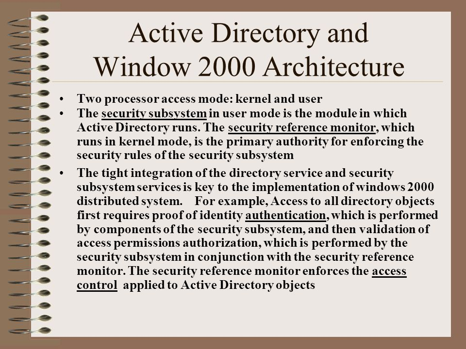 Active Directory and Window 2000 Architecture Two processor access mode: kernel and user The security subsystem in user mode is the module in which Active Directory runs.