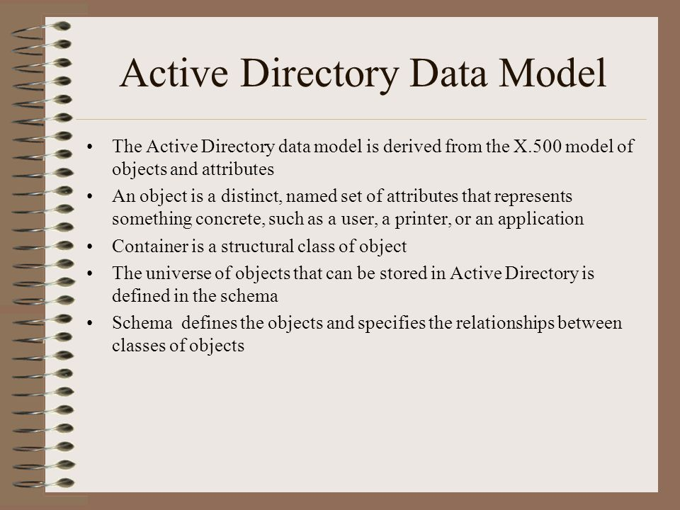 Active Directory Data Model The Active Directory data model is derived from the X.500 model of objects and attributes An object is a distinct, named set of attributes that represents something concrete, such as a user, a printer, or an application Container is a structural class of object The universe of objects that can be stored in Active Directory is defined in the schema Schema defines the objects and specifies the relationships between classes of objects