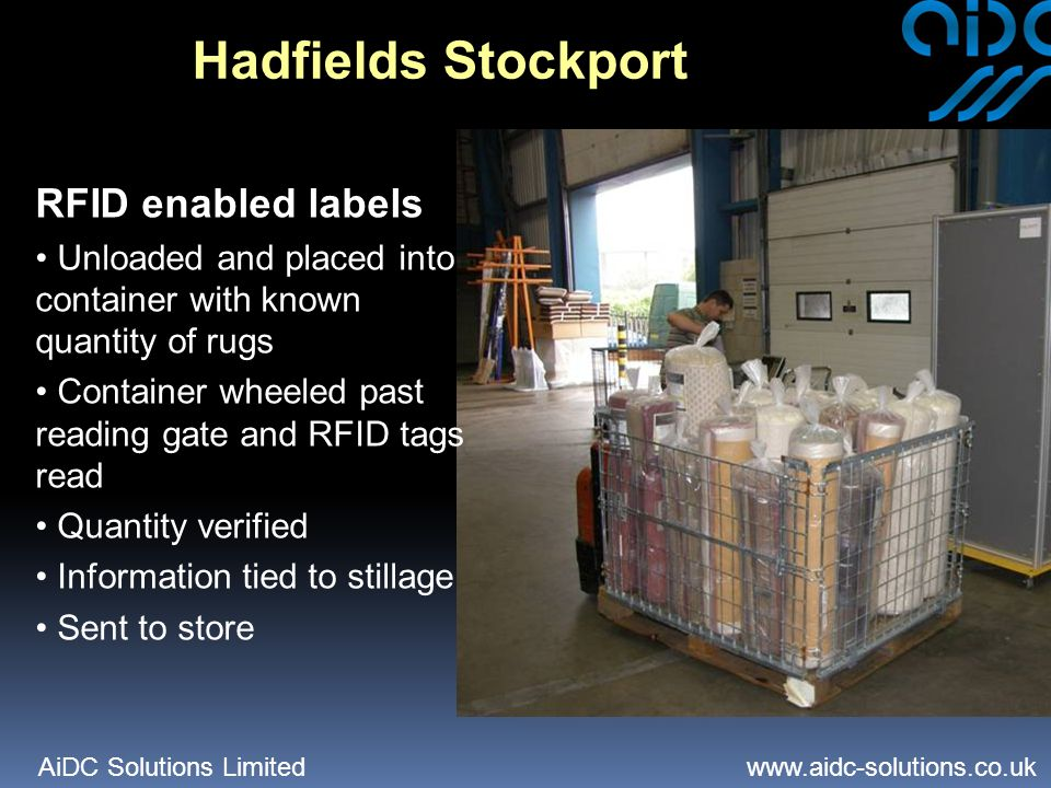 AiDC Solutions Limited   Hadfields Stockport RFID enabled labels Unloaded and placed into container with known quantity of rugs Container wheeled past reading gate and RFID tags read Quantity verified Information tied to stillage Sent to store