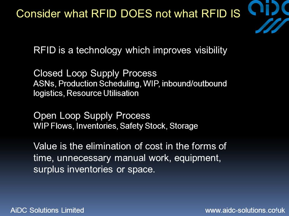 AiDC Solutions Limited   4 Consider what RFID DOES not what RFID IS RFID is a technology which improves visibility Closed Loop Supply Process ASNs, Production Scheduling, WIP, inbound/outbound logistics, Resource Utilisation Open Loop Supply Process WIP Flows, Inventories, Safety Stock, Storage Value is the elimination of cost in the forms of time, unnecessary manual work, equipment, surplus inventories or space.