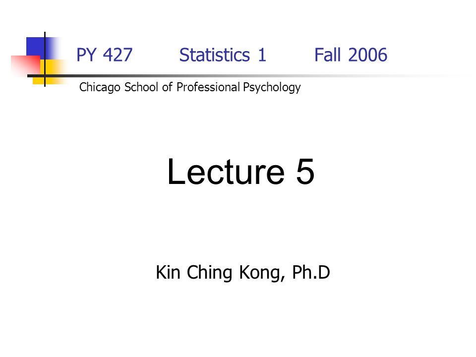 PY 427 Statistics 1Fall 2006 Kin Ching Kong, Ph.D Lecture 5 Chicago School of Professional Psychology