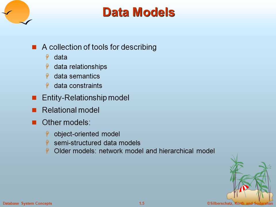 ©Silberschatz, Korth and Sudarshan1.5Database System Concepts Data Models A collection of tools for describing  data  data relationships  data semantics  data constraints Entity-Relationship model Relational model Other models:  object-oriented model  semi-structured data models  Older models: network model and hierarchical model
