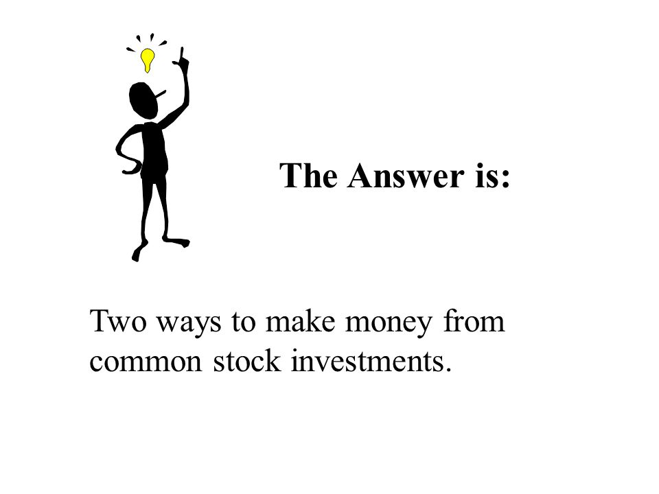 The Answer is: Two ways to make money from common stock investments.