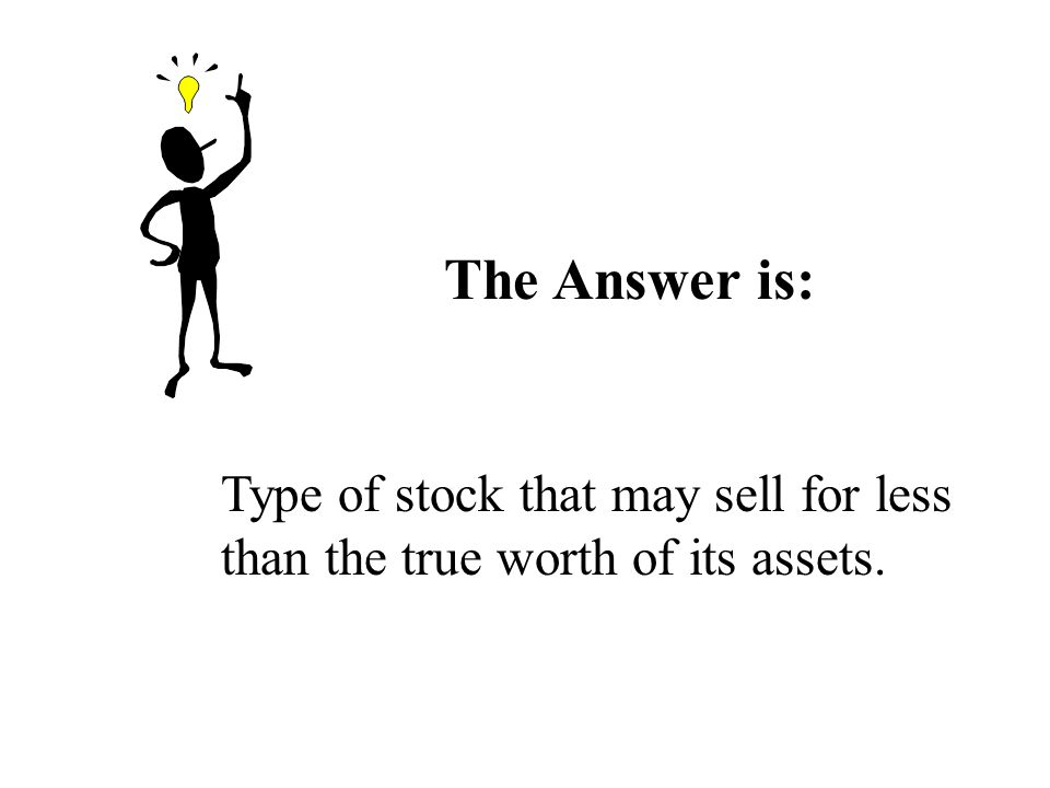 The Answer is: Type of stock that may sell for less than the true worth of its assets.