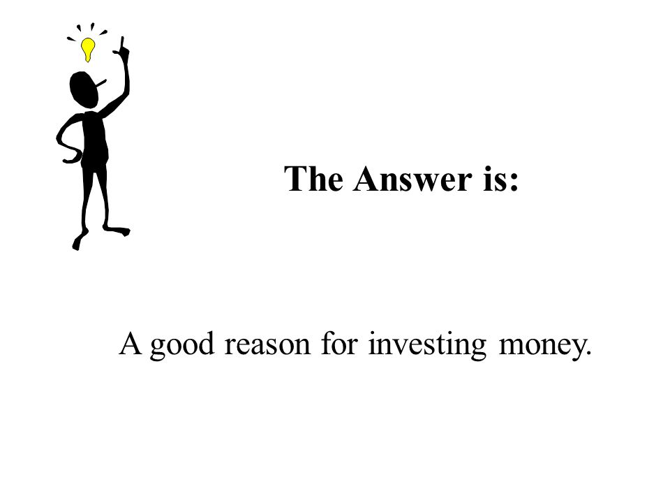 The Answer is: A good reason for investing money.