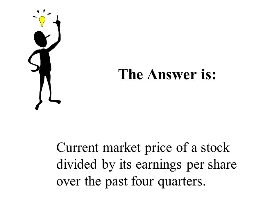 The Answer is: Current market price of a stock divided by its earnings per share over the past four quarters.