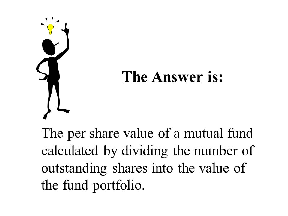 The Answer is: The per share value of a mutual fund calculated by dividing the number of outstanding shares into the value of the fund portfolio.