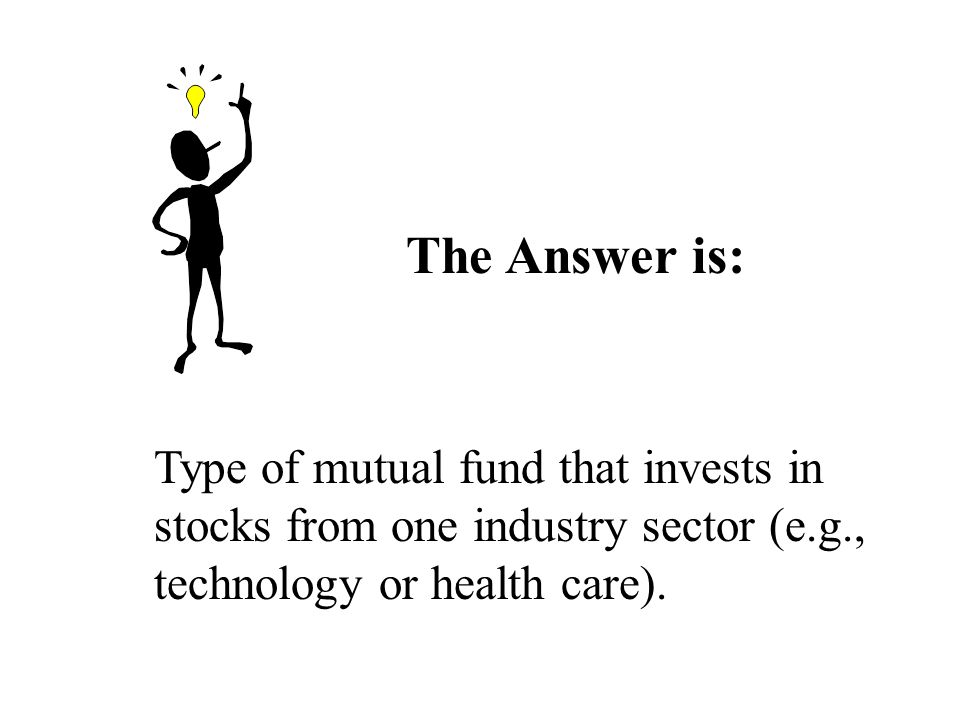 The Answer is: Type of mutual fund that invests in stocks from one industry sector (e.g., technology or health care).