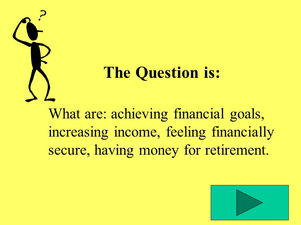 The Question is: What are: achieving financial goals, increasing income, feeling financially secure, having money for retirement.