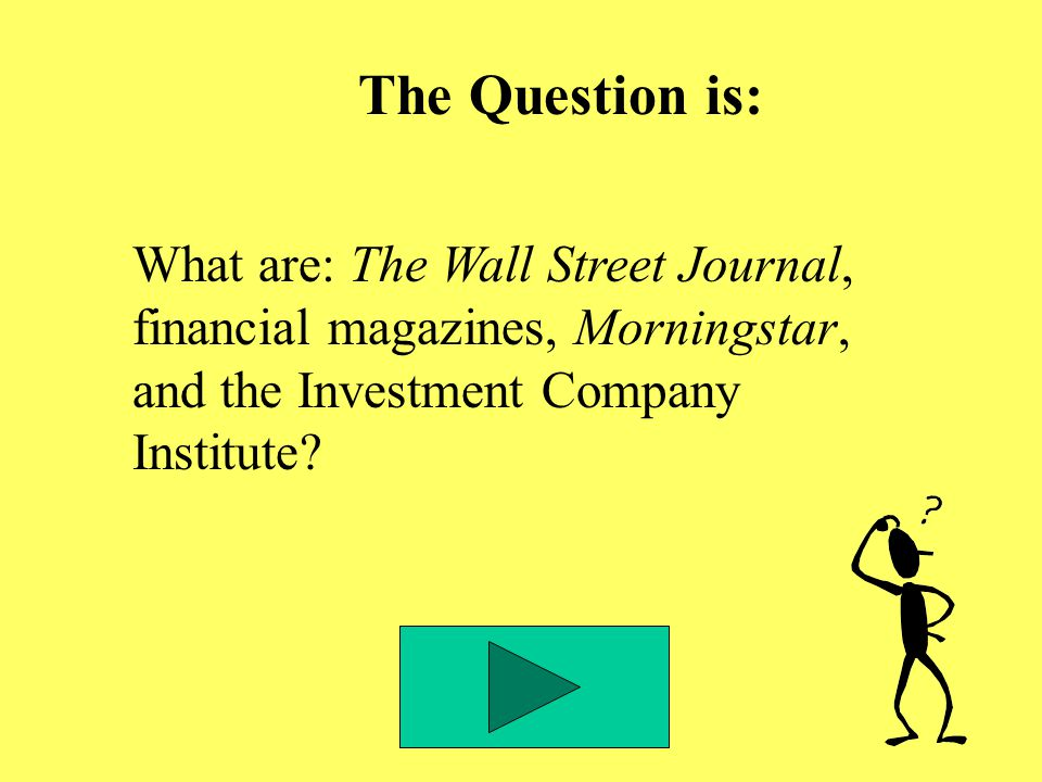 The Question is: What are: The Wall Street Journal, financial magazines, Morningstar, and the Investment Company Institute