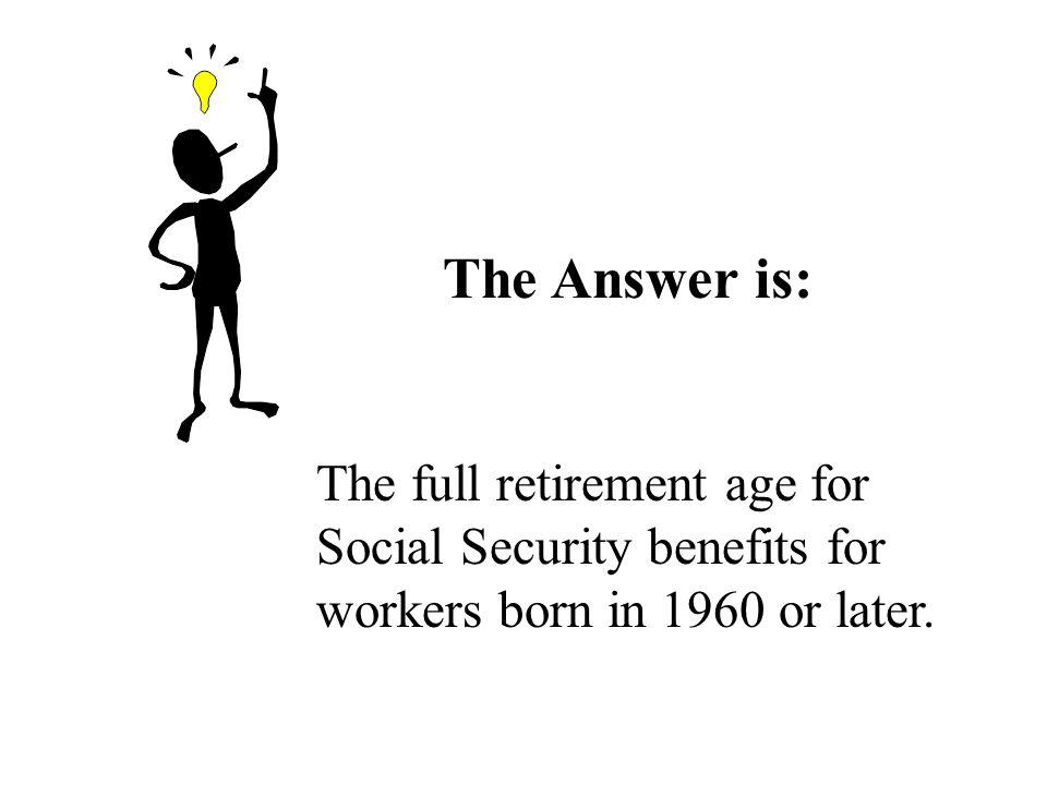 The Answer is: The full retirement age for Social Security benefits for workers born in 1960 or later.