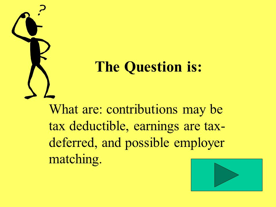 The Question is: What are: contributions may be tax deductible, earnings are tax- deferred, and possible employer matching.