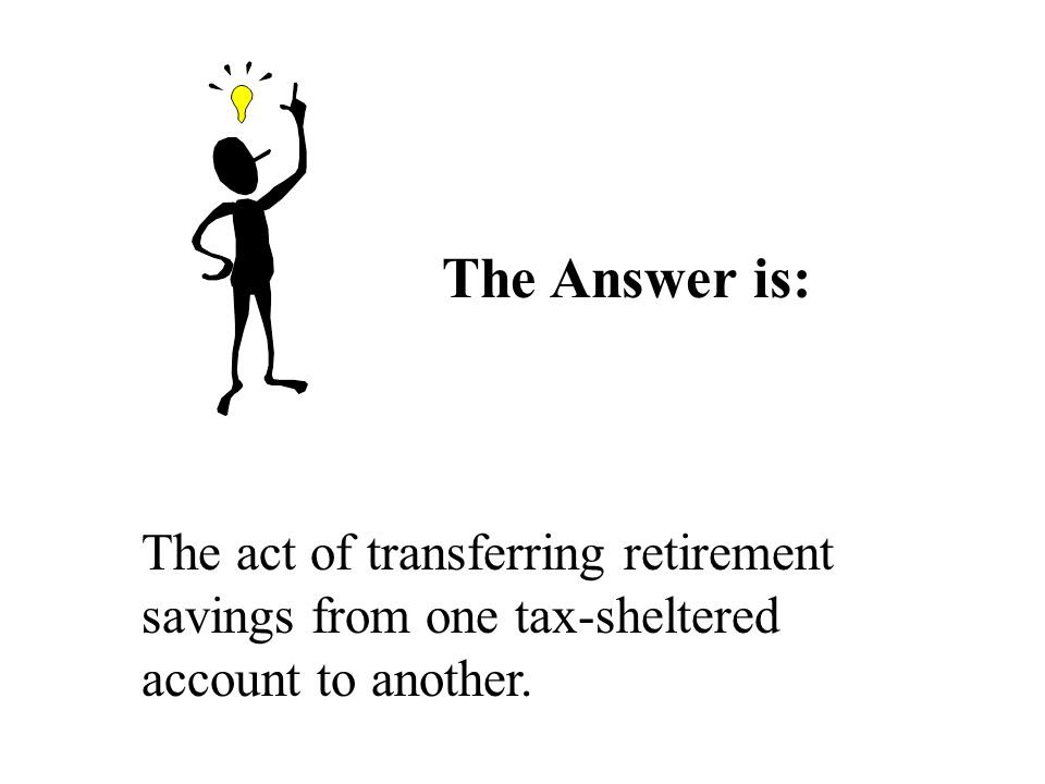 The Answer is: The act of transferring retirement savings from one tax-sheltered account to another.