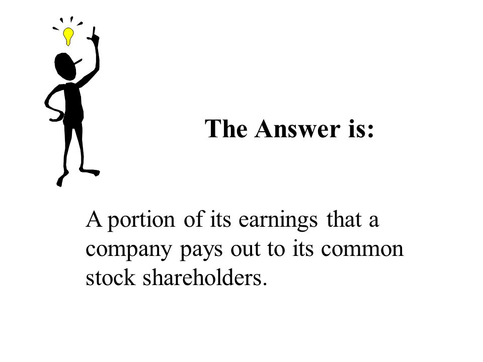 The Answer is: A portion of its earnings that a company pays out to its common stock shareholders.