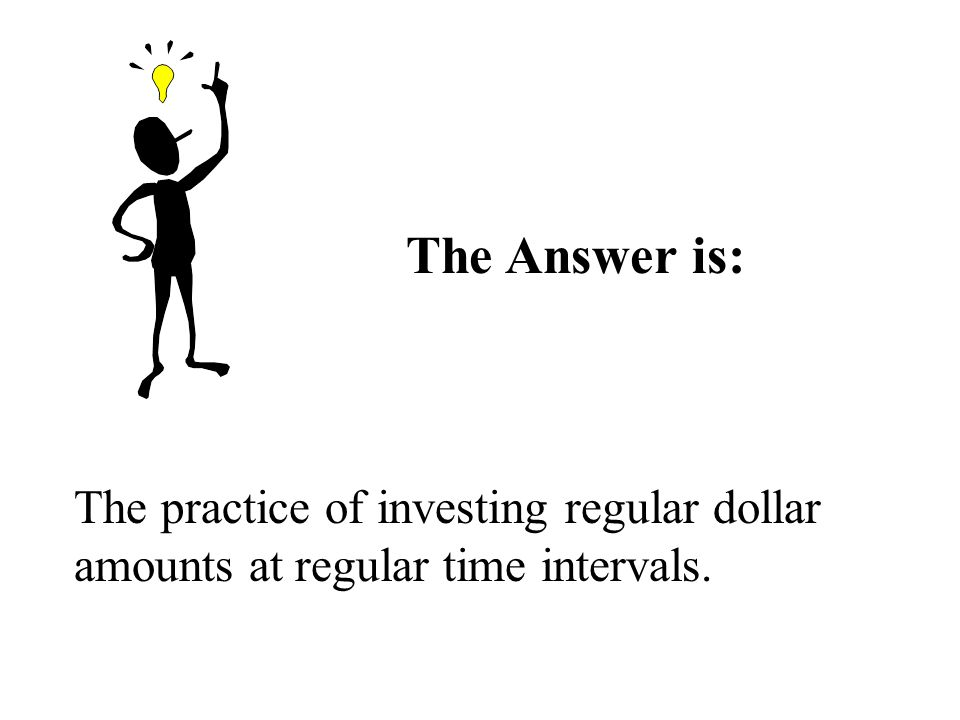 The Answer is: The practice of investing regular dollar amounts at regular time intervals.
