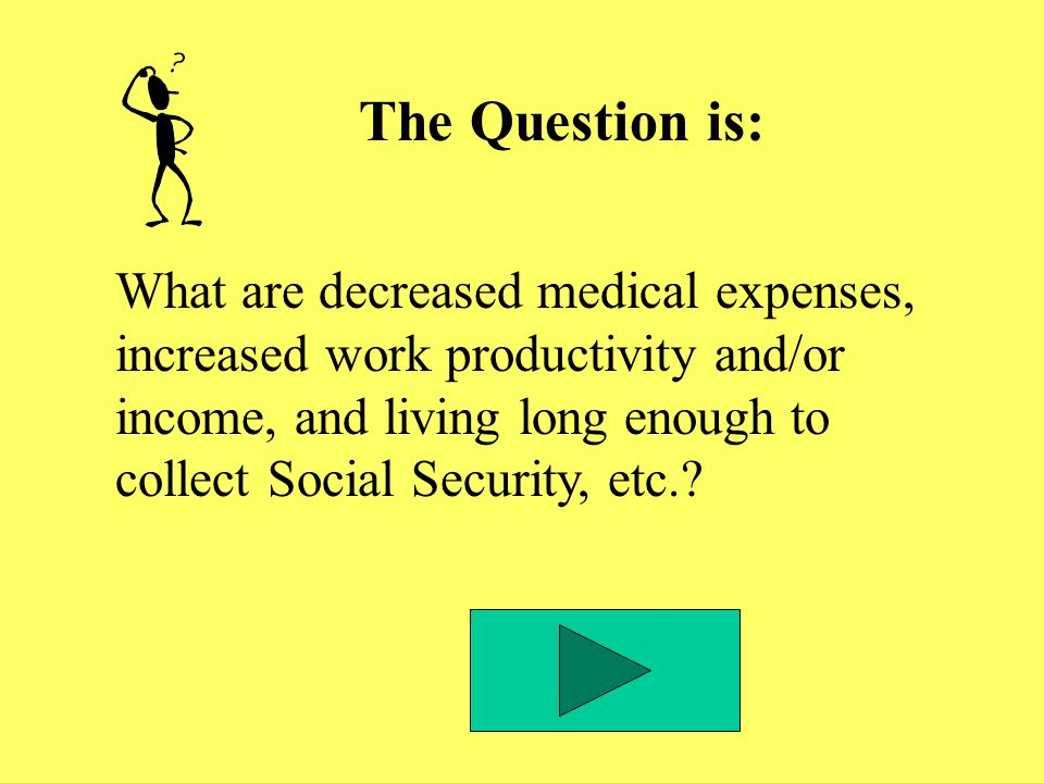 The Question is: What are decreased medical expenses, increased work productivity and/or income, and living long enough to collect Social Security, etc.