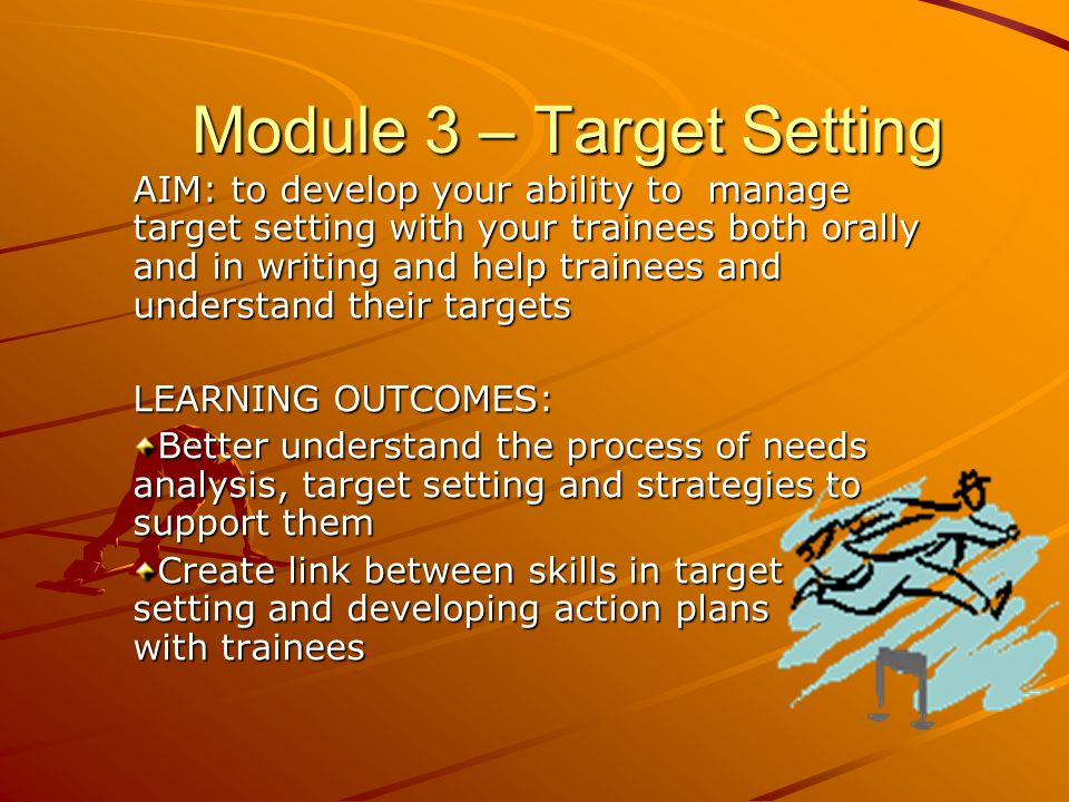 AIM: to develop your ability to manage target setting with your trainees both orally and in writing and help trainees and understand their targets LEARNING OUTCOMES: Better understand the process of needs analysis, target setting and strategies to support them Create link between skills in target setting and developing action plans with trainees Module 3 – Target Setting