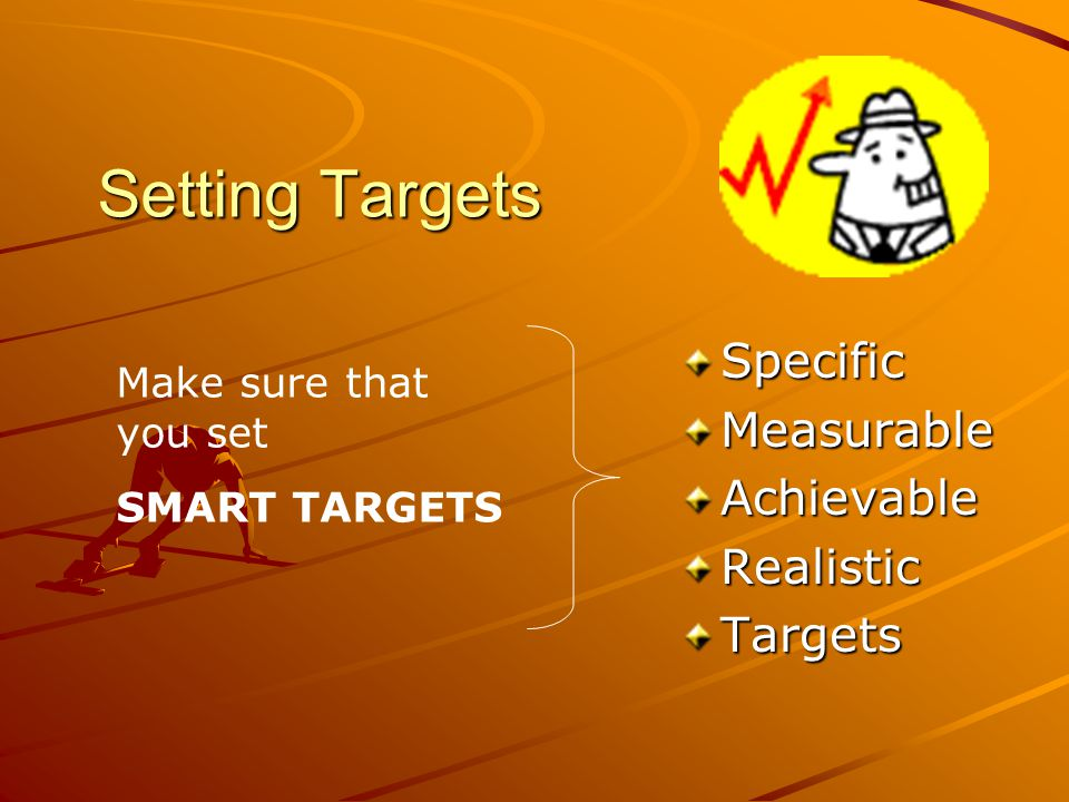 Setting Targets SpecificMeasurableAchievableRealisticTargets Make sure that you set SMART TARGETS