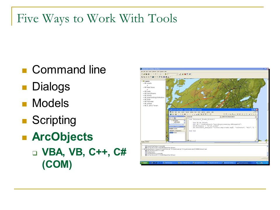 Five Ways to Work With Tools Command line Dialogs Models Scripting ArcObjects  VBA, VB, C++, C# (COM)