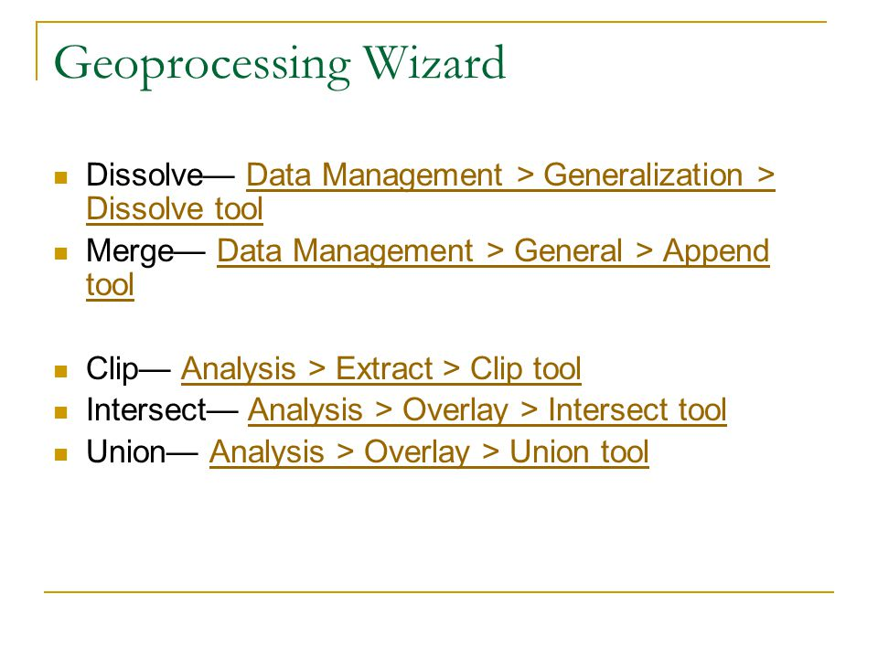 Geoprocessing Wizard Dissolve— Data Management > Generalization > Dissolve toolData Management > Generalization > Dissolve tool Merge— Data Management > General > Append toolData Management > General > Append tool Clip— Analysis > Extract > Clip toolAnalysis > Extract > Clip tool Intersect— Analysis > Overlay > Intersect toolAnalysis > Overlay > Intersect tool Union— Analysis > Overlay > Union toolAnalysis > Overlay > Union tool