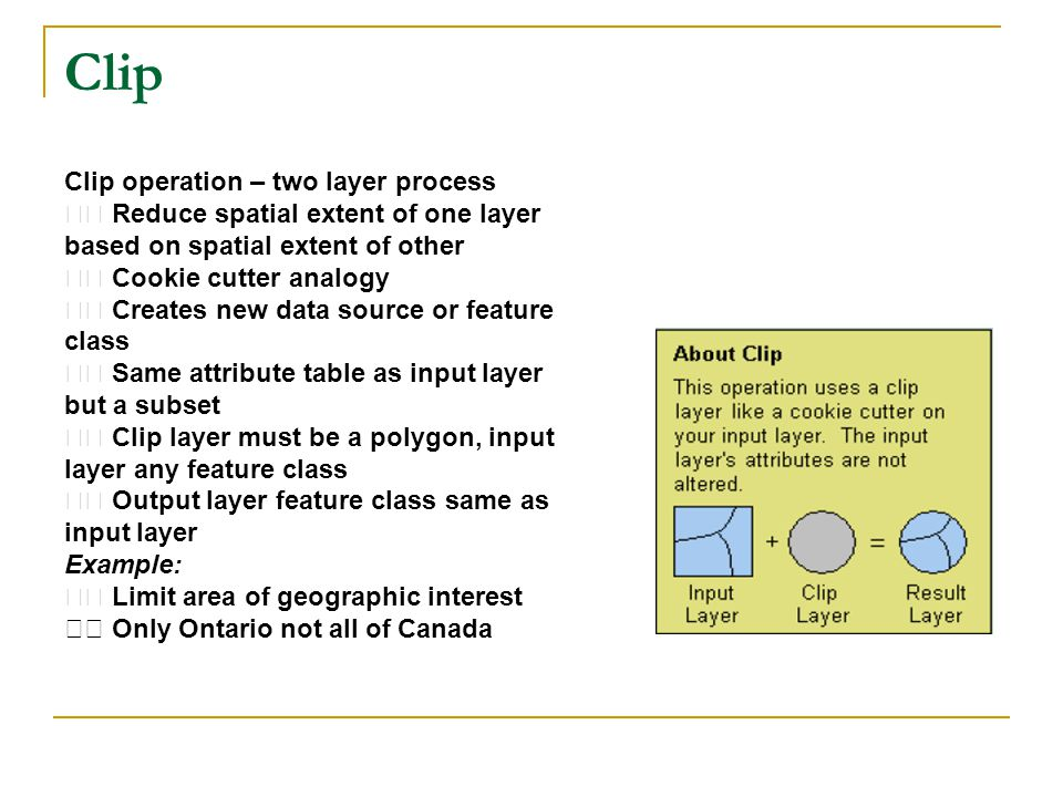 Clip Clip operation – two layer process Reduce spatial extent of one layer based on spatial extent of other Cookie cutter analogy Creates new data source or feature class Same attribute table as input layer but a subset Clip layer must be a polygon, input layer any feature class Output layer feature class same as input layer Example: Limit area of geographic interest Only Ontario not all of Canada