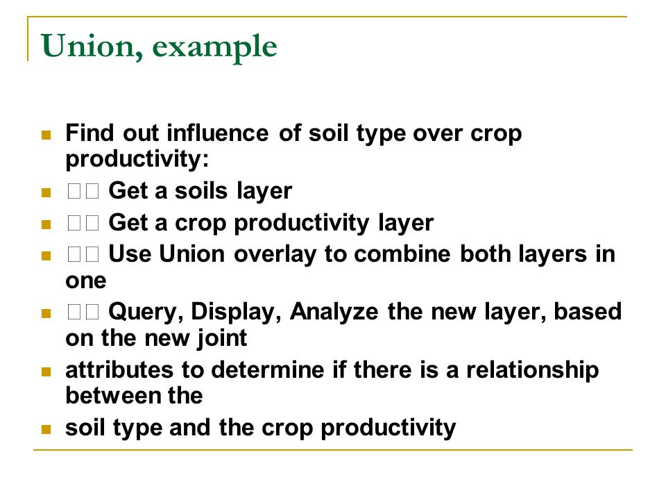 Union, example Find out influence of soil type over crop productivity: Get a soils layer Get a crop productivity layer Use Union overlay to combine both layers in one Query, Display, Analyze the new layer, based on the new joint attributes to determine if there is a relationship between the soil type and the crop productivity