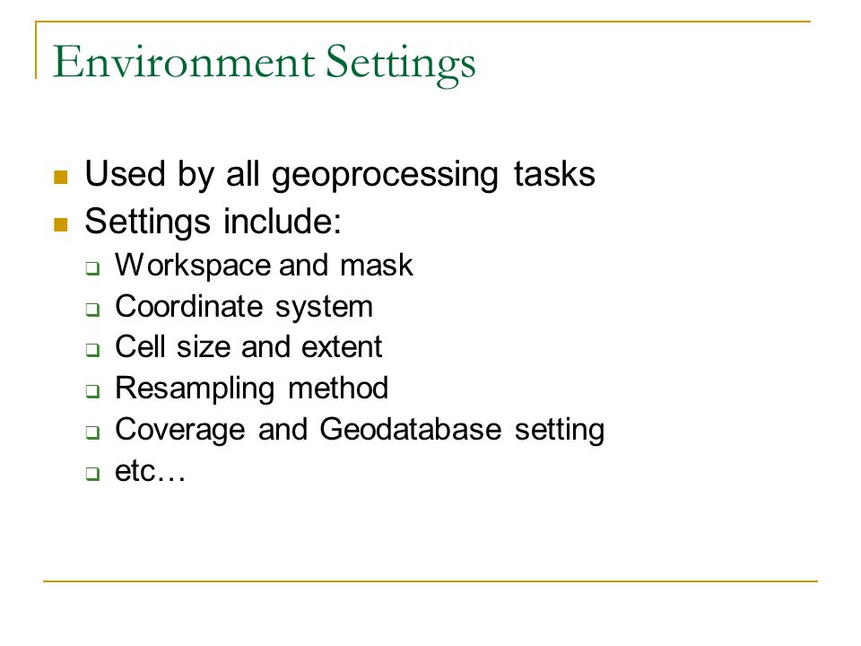 Environment Settings Used by all geoprocessing tasks Settings include:  Workspace and mask  Coordinate system  Cell size and extent  Resampling method  Coverage and Geodatabase setting  etc…