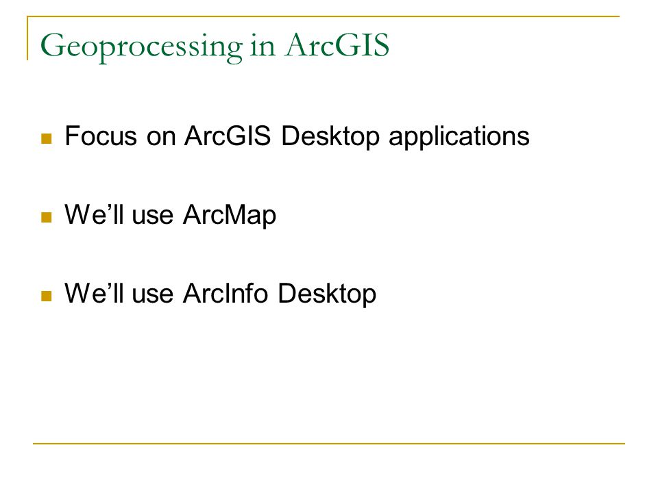 Geoprocessing in ArcGIS Focus on ArcGIS Desktop applications We'll use ArcMap We'll use ArcInfo Desktop
