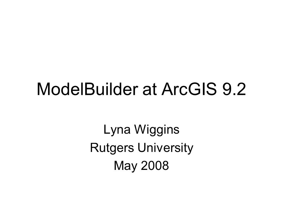 ModelBuilder at ArcGIS 9.2 Lyna Wiggins Rutgers University May 2008