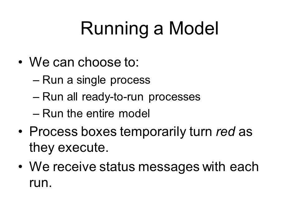 Running a Model We can choose to: –Run a single process –Run all ready-to-run processes –Run the entire model Process boxes temporarily turn red as they execute.