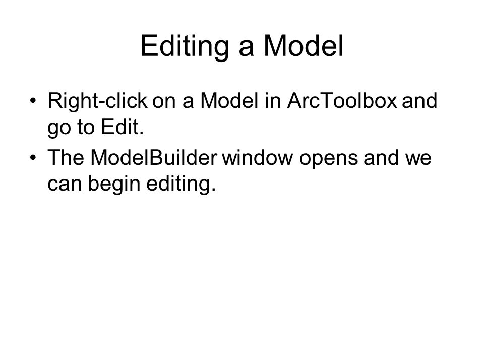 Editing a Model Right-click on a Model in ArcToolbox and go to Edit.