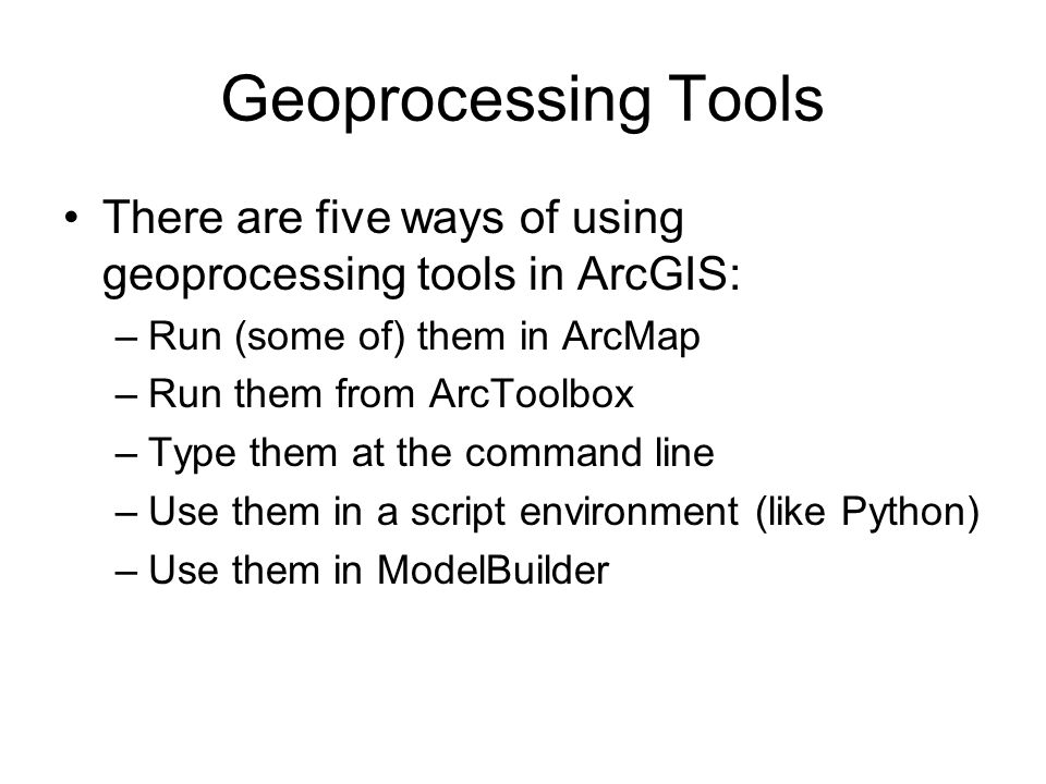Geoprocessing Tools There are five ways of using geoprocessing tools in ArcGIS: –Run (some of) them in ArcMap –Run them from ArcToolbox –Type them at the command line –Use them in a script environment (like Python) –Use them in ModelBuilder