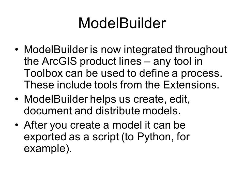 ModelBuilder ModelBuilder is now integrated throughout the ArcGIS product lines – any tool in Toolbox can be used to define a process.