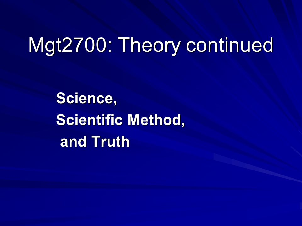 Mgt2700: Theory continued Science, Scientific Method, and Truth and Truth