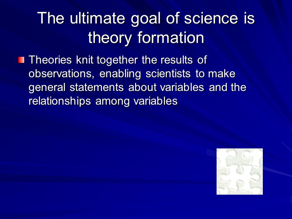 The ultimate goal of science is theory formation Theories knit together the results of observations, enabling scientists to make general statements about variables and the relationships among variables