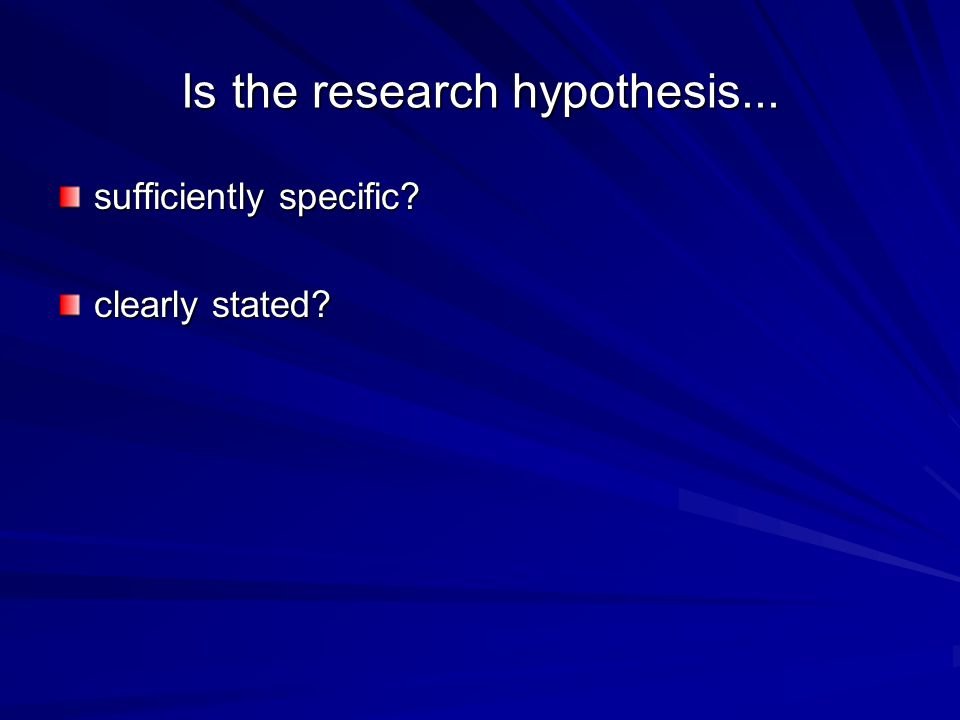 Is the research hypothesis... sufficiently specific clearly stated