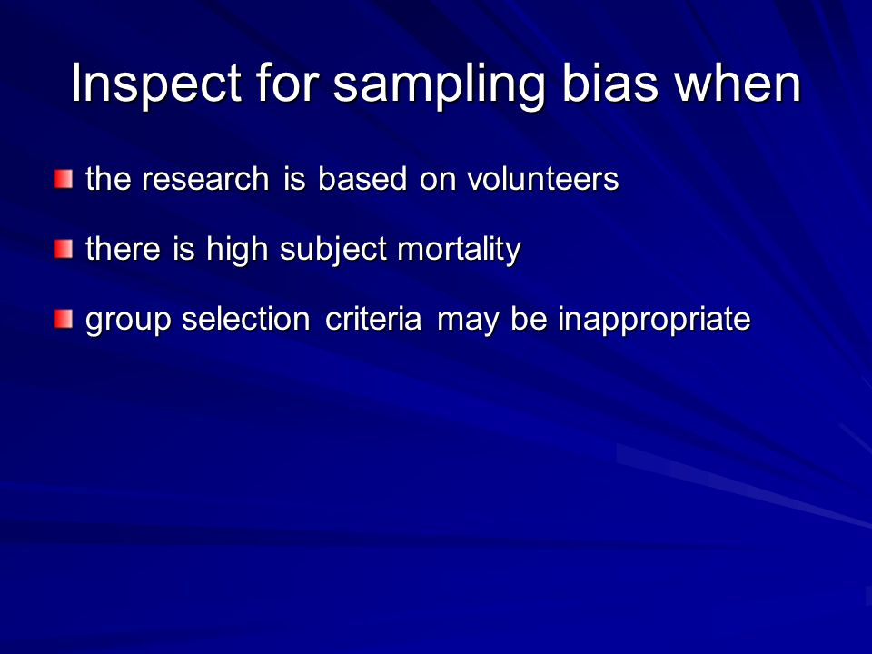 Inspect for sampling bias when the research is based on volunteers there is high subject mortality group selection criteria may be inappropriate
