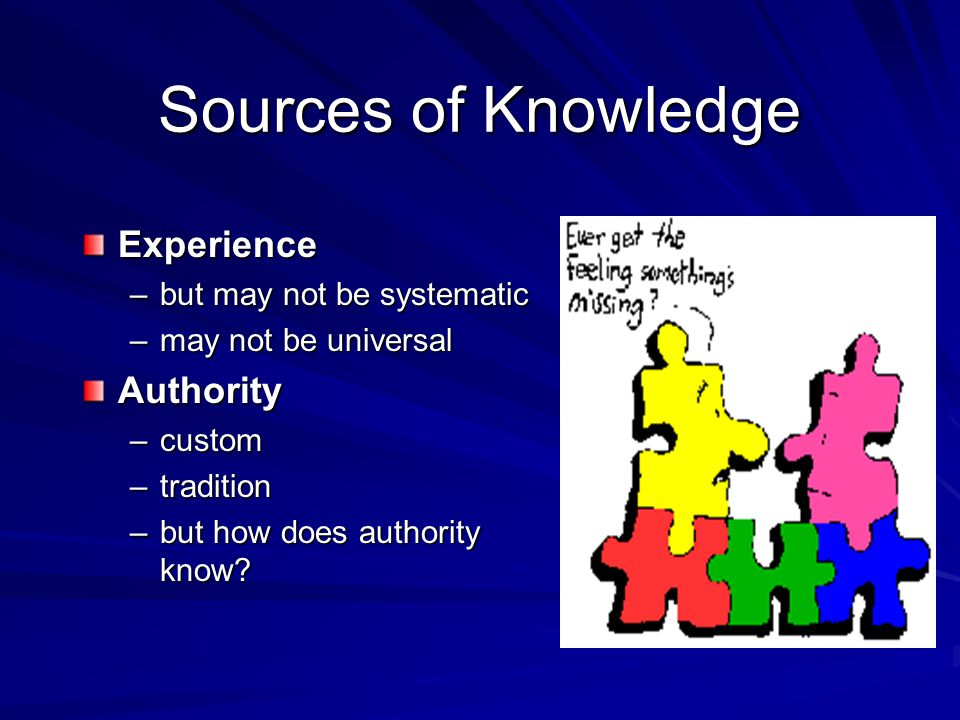 Sources of Knowledge Experience –but may not be systematic –may not be universal Authority –custom –tradition –but how does authority know