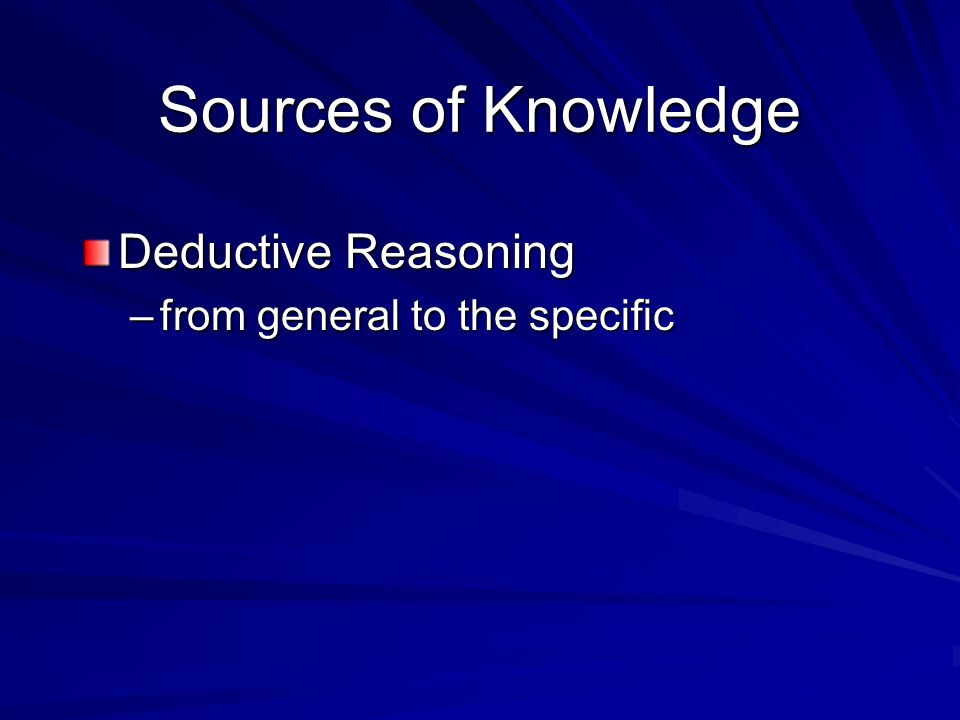Sources of Knowledge Deductive Reasoning –from general to the specific