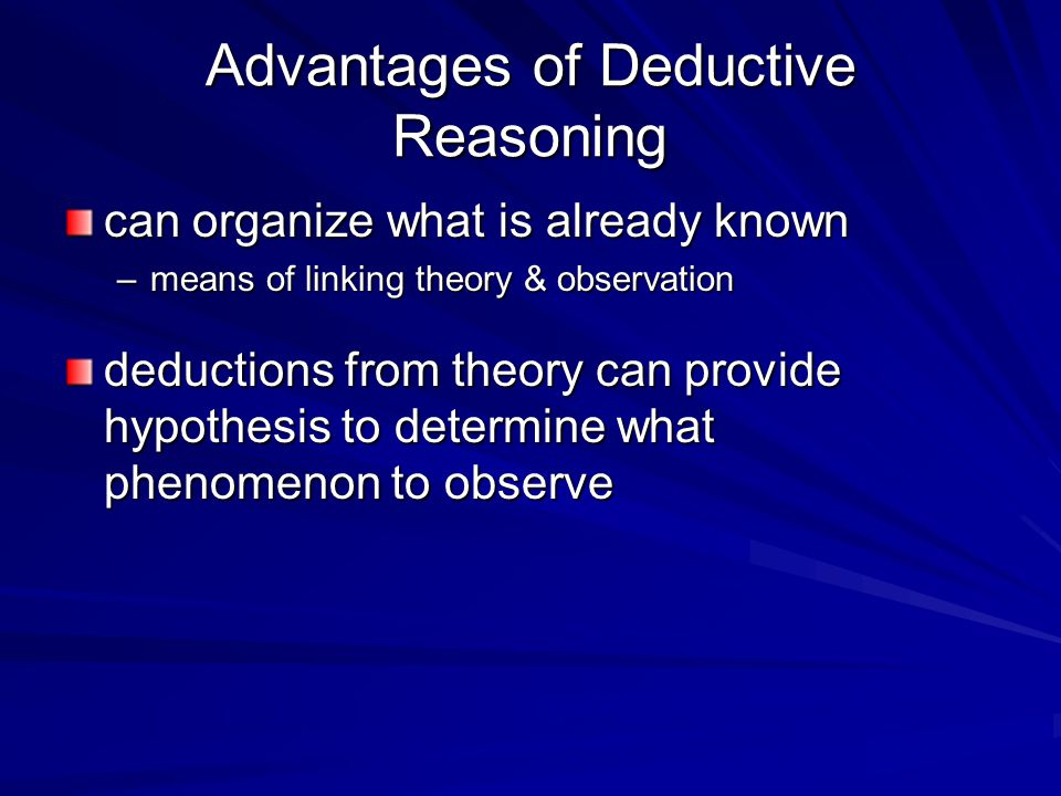 Advantages of Deductive Reasoning can organize what is already known –means of linking theory & observation deductions from theory can provide hypothesis to determine what phenomenon to observe