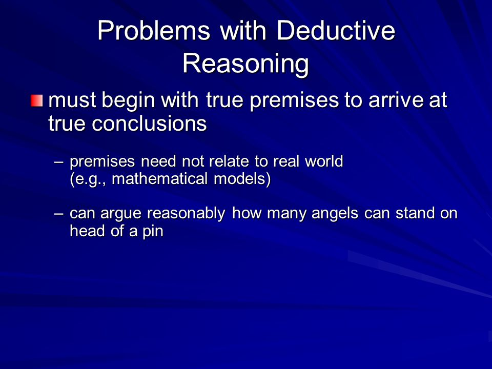 Problems with Deductive Reasoning must begin with true premises to arrive at true conclusions –premises need not relate to real world (e.g., mathematical models) –can argue reasonably how many angels can stand on head of a pin