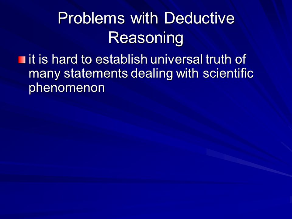 Problems with Deductive Reasoning it is hard to establish universal truth of many statements dealing with scientific phenomenon