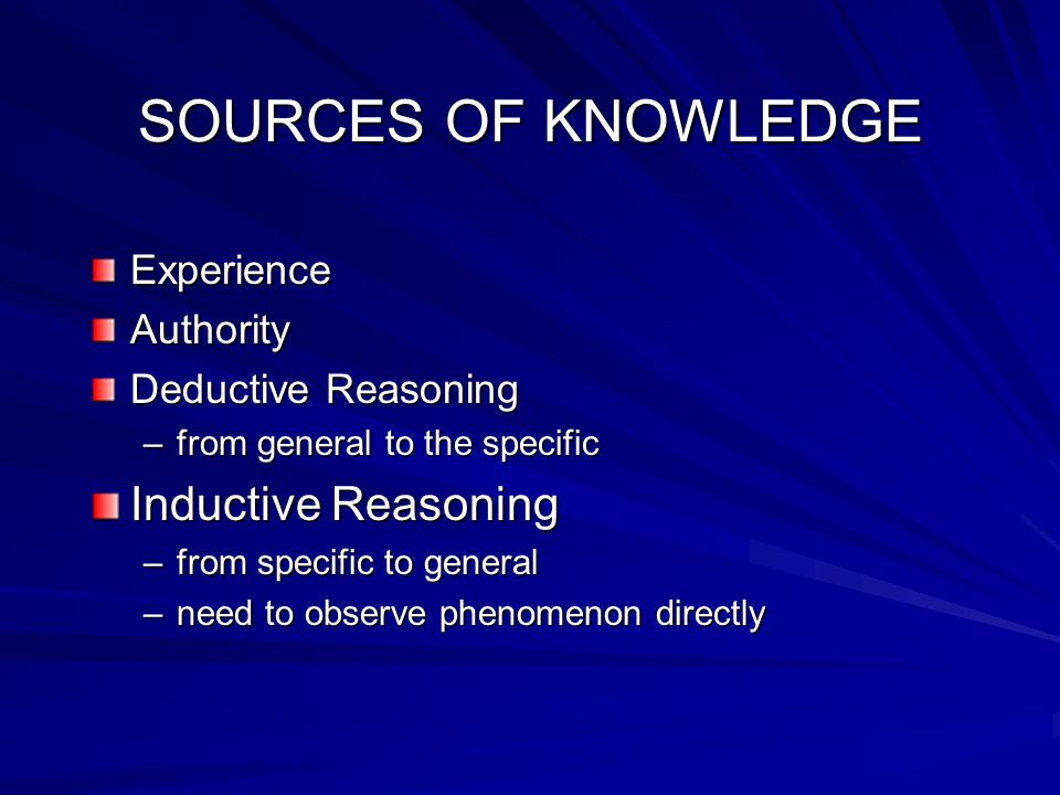 SOURCES OF KNOWLEDGE ExperienceAuthority Deductive Reasoning –from general to the specific Inductive Reasoning –from specific to general –need to observe phenomenon directly