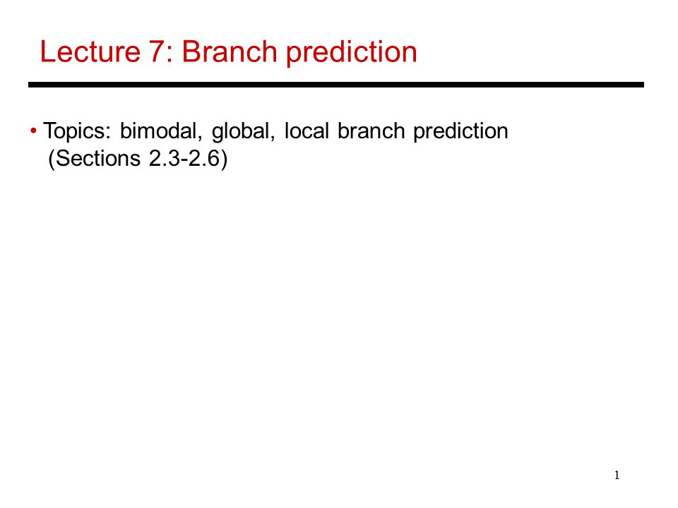 1 Lecture 7: Branch prediction Topics: bimodal, global, local branch prediction (Sections )