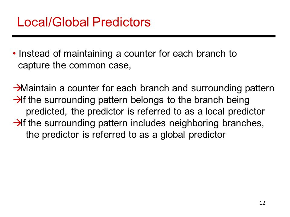 12 Local/Global Predictors Instead of maintaining a counter for each branch to capture the common case,  Maintain a counter for each branch and surrounding pattern  If the surrounding pattern belongs to the branch being predicted, the predictor is referred to as a local predictor  If the surrounding pattern includes neighboring branches, the predictor is referred to as a global predictor