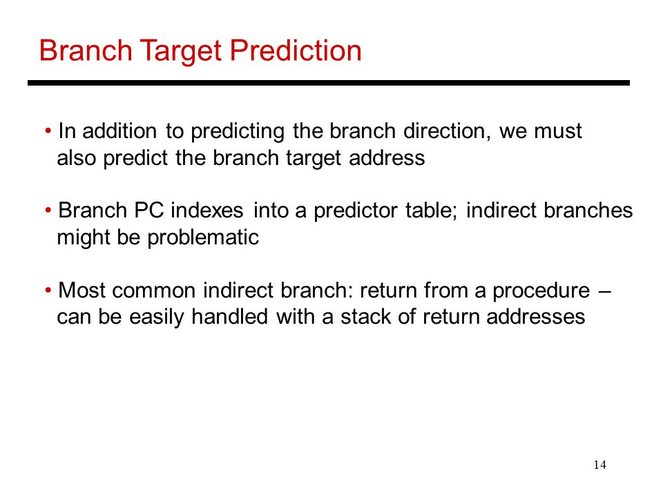14 Branch Target Prediction In addition to predicting the branch direction, we must also predict the branch target address Branch PC indexes into a predictor table; indirect branches might be problematic Most common indirect branch: return from a procedure – can be easily handled with a stack of return addresses
