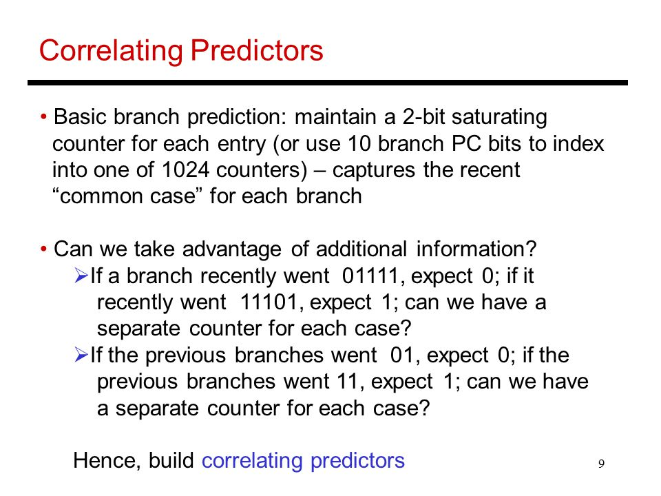 9 Correlating Predictors Basic branch prediction: maintain a 2-bit saturating counter for each entry (or use 10 branch PC bits to index into one of 1024 counters) – captures the recent common case for each branch Can we take advantage of additional information.