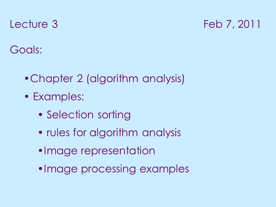 Lecture 3 Feb 7, 2011 Goals: Chapter 2 (algorithm analysis) Examples: Selection sorting rules for algorithm analysis Image representation Image processing examples