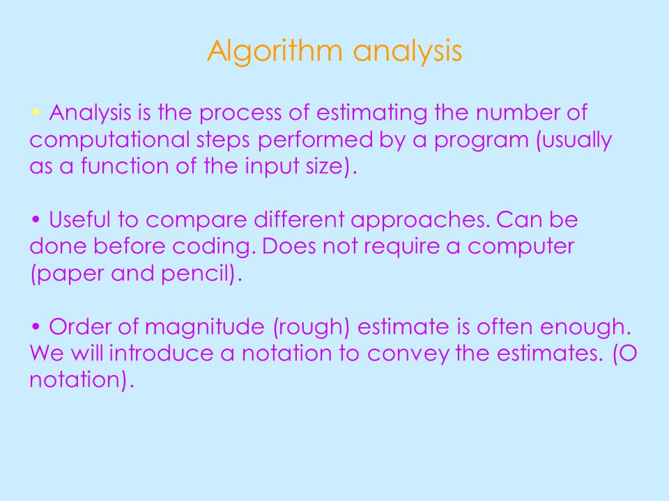 Algorithm analysis Analysis is the process of estimating the number of computational steps performed by a program (usually as a function of the input size).